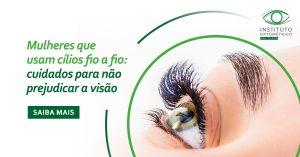Mulheres que usam cílios fio a fio: cuidados para não prejudicar a visão