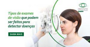 Tipos de exames de visão que podem ser feitos para detectar doenças